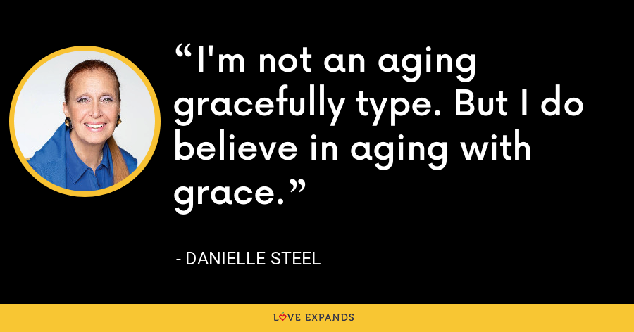 I'm not an aging gracefully type. But I do believe in aging with grace. - Danielle Steel