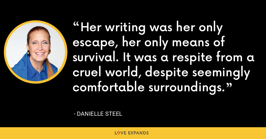 Her writing was her only escape, her only means of survival. It was a respite from a cruel world, despite seemingly comfortable surroundings. - Danielle Steel