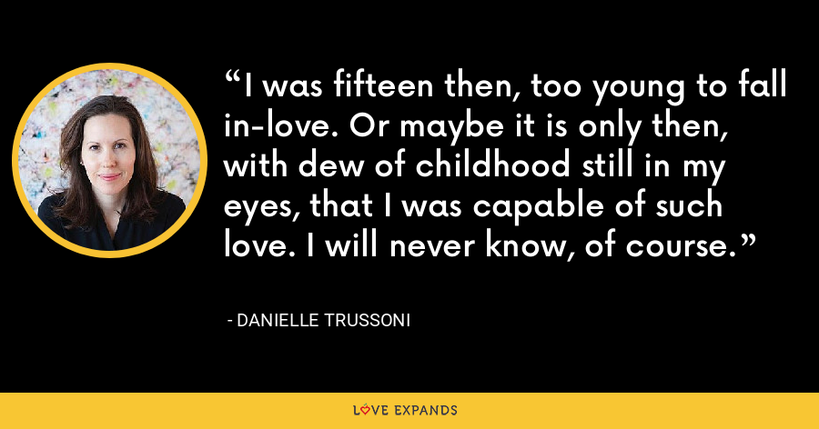 I was fifteen then, too young to fall in-love. Or maybe it is only then, with dew of childhood still in my eyes, that I was capable of such love. I will never know, of course. - Danielle Trussoni