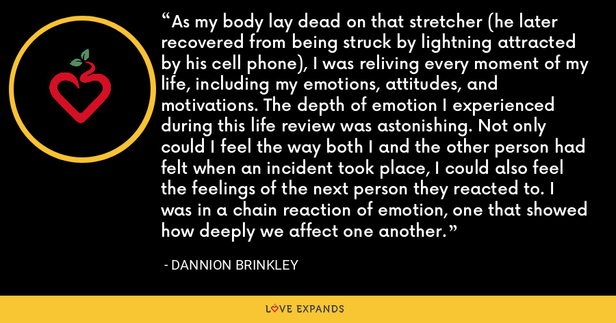 As my body lay dead on that stretcher (he later recovered from being struck by lightning attracted by his cell phone), I was reliving every moment of my life, including my emotions, attitudes, and motivations. The depth of emotion I experienced during this life review was astonishing. Not only could I feel the way both I and the other person had felt when an incident took place, I could also feel the feelings of the next person they reacted to. I was in a chain reaction of emotion, one that showed how deeply we affect one another. - Dannion Brinkley