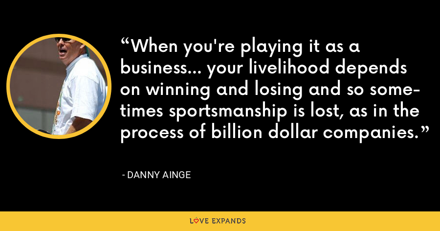 When you're playing it as a business... your livelihood depends on winning and losing and so some- times sportsmanship is lost, as in the process of billion dollar companies. - Danny Ainge