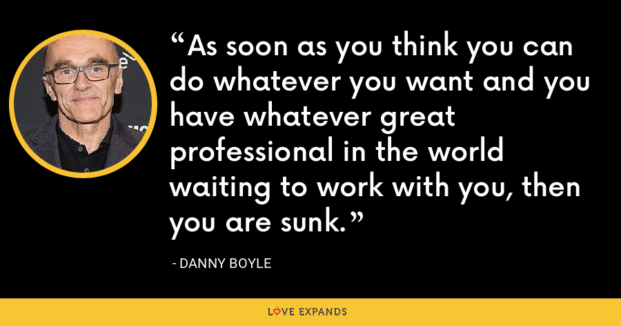 As soon as you think you can do whatever you want and you have whatever great professional in the world waiting to work with you, then you are sunk. - Danny Boyle