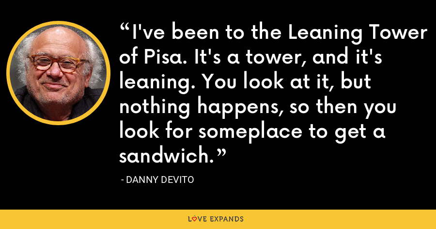 I've been to the Leaning Tower of Pisa. It's a tower, and it's leaning. You look at it, but nothing happens, so then you look for someplace to get a sandwich. - Danny DeVito