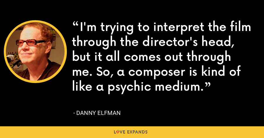 I'm trying to interpret the film through the director's head, but it all comes out through me. So, a composer is kind of like a psychic medium. - Danny Elfman