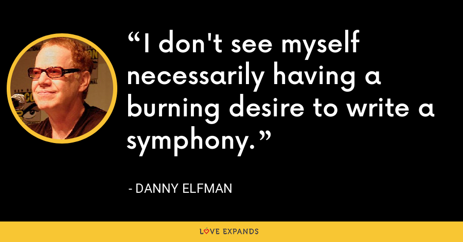I don't see myself necessarily having a burning desire to write a symphony. - Danny Elfman