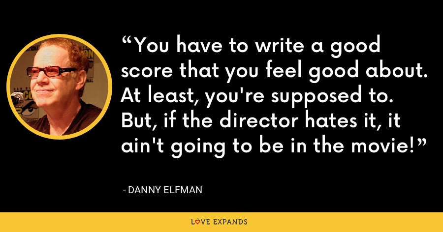 You have to write a good score that you feel good about. At least, you're supposed to. But, if the director hates it, it ain't going to be in the movie! - Danny Elfman