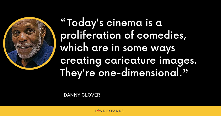 Today's cinema is a proliferation of comedies, which are in some ways creating caricature images. They're one-dimensional. - Danny Glover