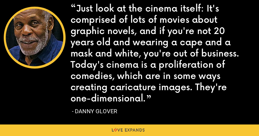 Just look at the cinema itself: It's comprised of lots of movies about graphic novels, and if you're not 20 years old and wearing a cape and a mask and white, you're out of business. Today's cinema is a proliferation of comedies, which are in some ways creating caricature images. They're one-dimensional. - Danny Glover