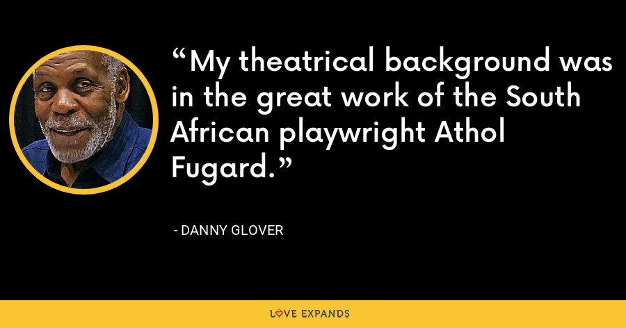 My theatrical background was in the great work of the South African playwright Athol Fugard. - Danny Glover