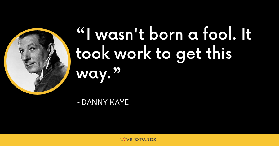 I wasn't born a fool. It took work to get this way. - Danny Kaye