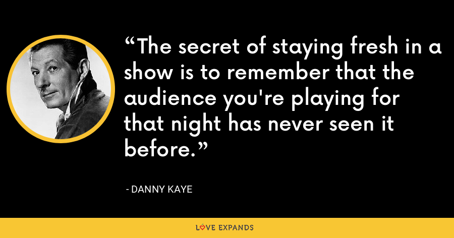 The secret of staying fresh in a show is to remember that the audience you're playing for that night has never seen it before. - Danny Kaye