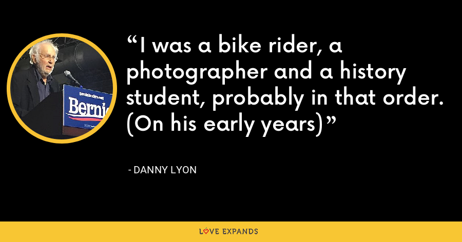 I was a bike rider, a photographer and a history student, probably in that order. (On his early years) - Danny Lyon