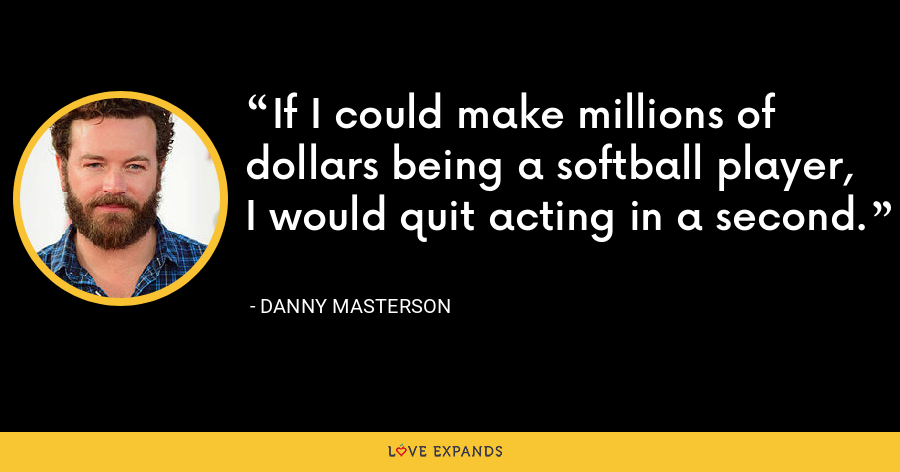 If I could make millions of dollars being a softball player, I would quit acting in a second. - Danny Masterson