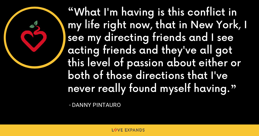 What I'm having is this conflict in my life right now, that in New York, I see my directing friends and I see acting friends and they've all got this level of passion about either or both of those directions that I've never really found myself having. - Danny Pintauro