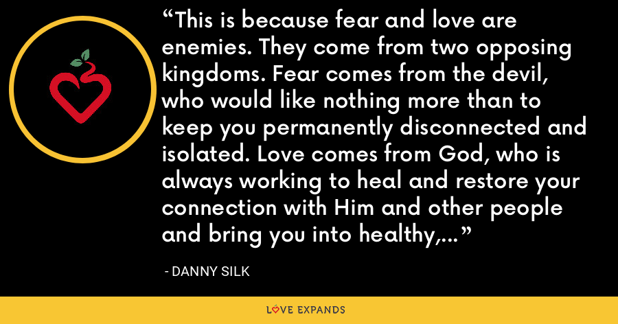 This is because fear and love are enemies. They come from two opposing kingdoms. Fear comes from the devil, who would like nothing more than to keep you permanently disconnected and isolated. Love comes from God, who is always working to heal and restore your connection with Him and other people and bring you into healthy, life-giving relationships. - Danny Silk