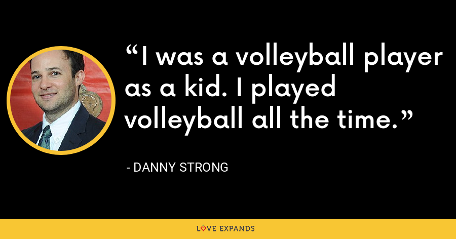 I was a volleyball player as a kid. I played volleyball all the time. - Danny Strong