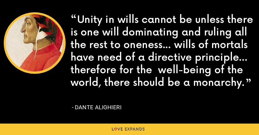 Unity in wills cannot be unless there is one will dominating and ruling all the rest to oneness... wills of mortals have need of a directive principle... therefore for the  well-being of the world, there should be a monarchy. - Dante Alighieri