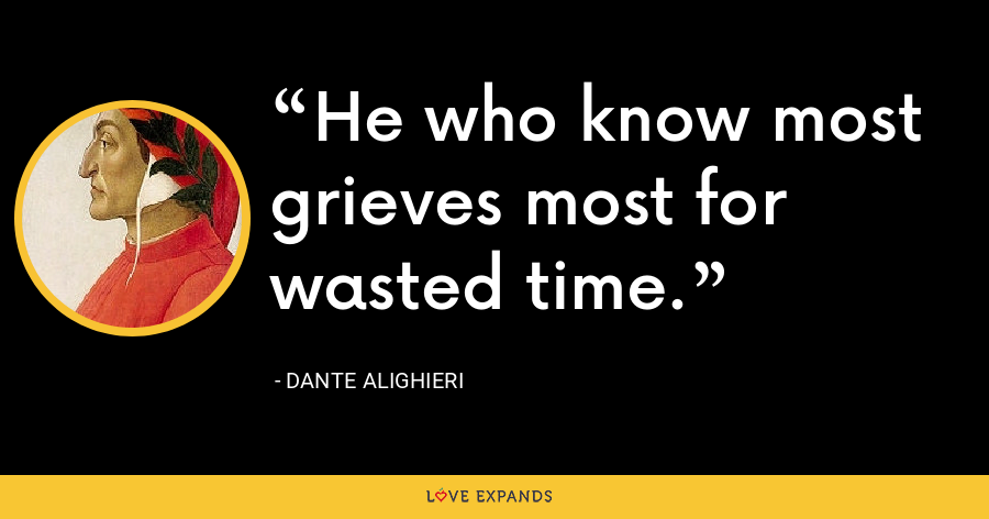 He who know most grieves most for wasted time. - Dante Alighieri