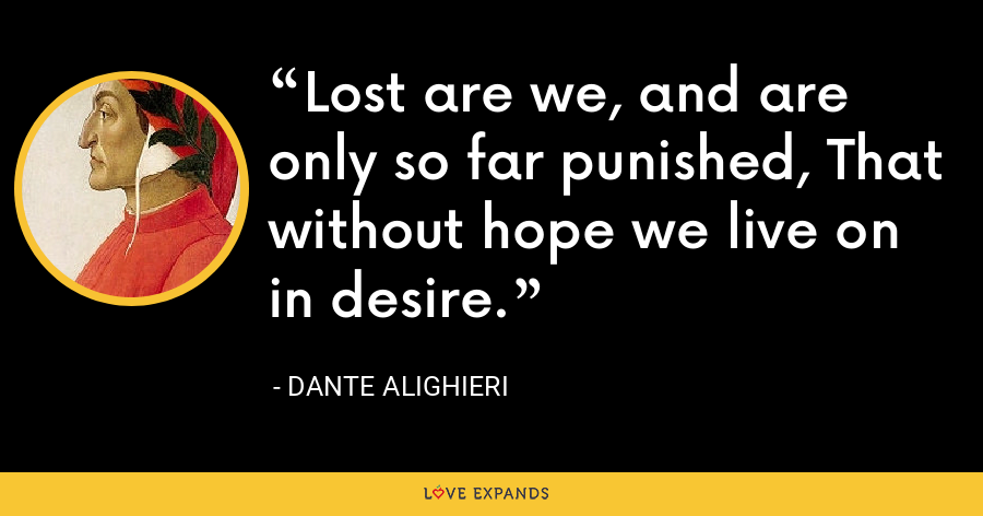 Lost are we, and are only so far punished, That without hope we live on in desire. - Dante Alighieri