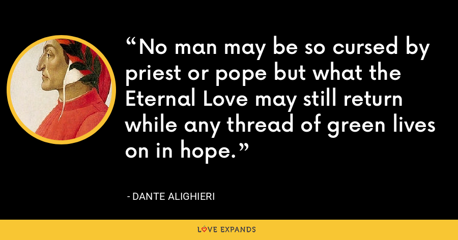 No man may be so cursed by priest or pope but what the Eternal Love may still return while any thread of green lives on in hope. - Dante Alighieri