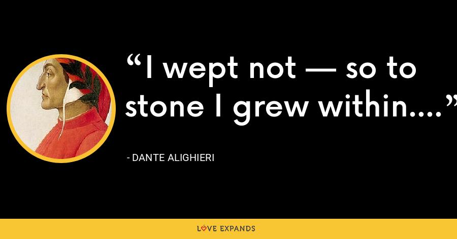 I wept not — so to stone I grew within. - Dante Alighieri