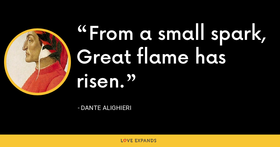 From a small spark, Great flame has risen. - Dante Alighieri