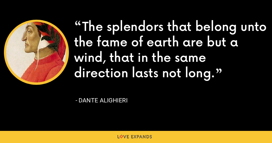 The splendors that belong unto the fame of earth are but a wind, that in the same direction lasts not long. - Dante Alighieri