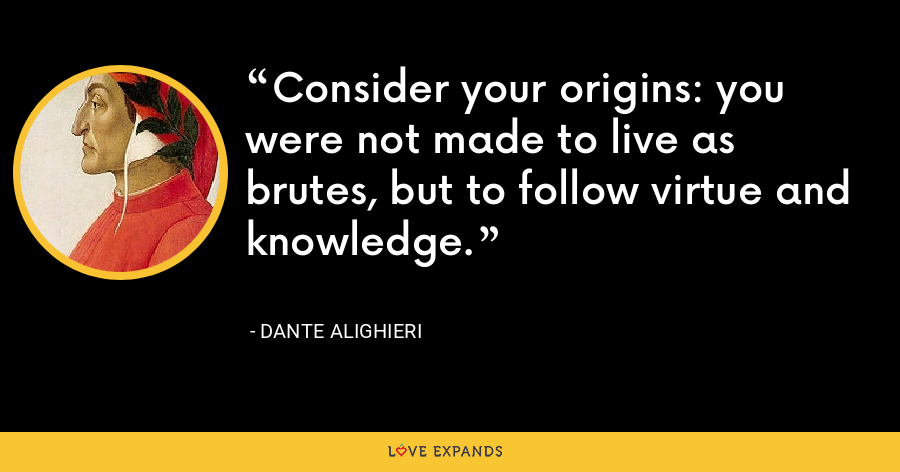 Consider your origins: you were not made to live as brutes, but to follow virtue and knowledge. - Dante Alighieri