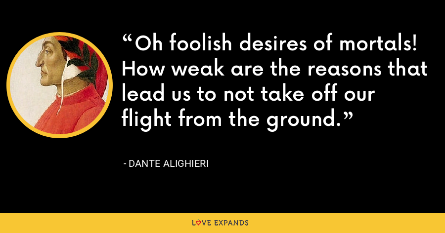 Oh foolish desires of mortals! How weak are the reasons that lead us to not take off our flight from the ground. - Dante Alighieri