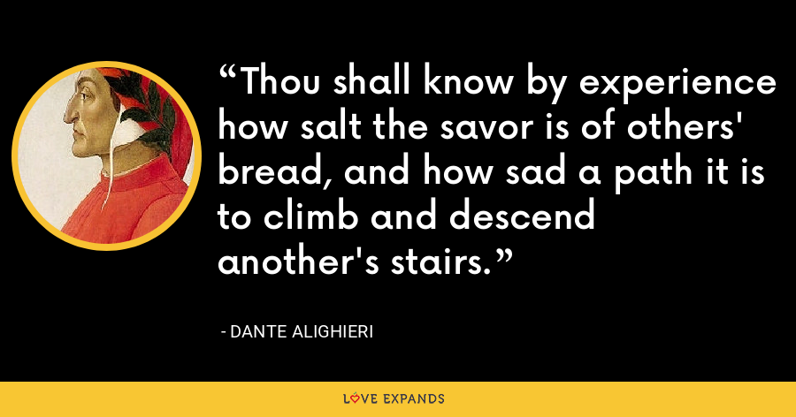 Thou shall know by experience how salt the savor is of others' bread, and how sad a path it is to climb and descend another's stairs. - Dante Alighieri