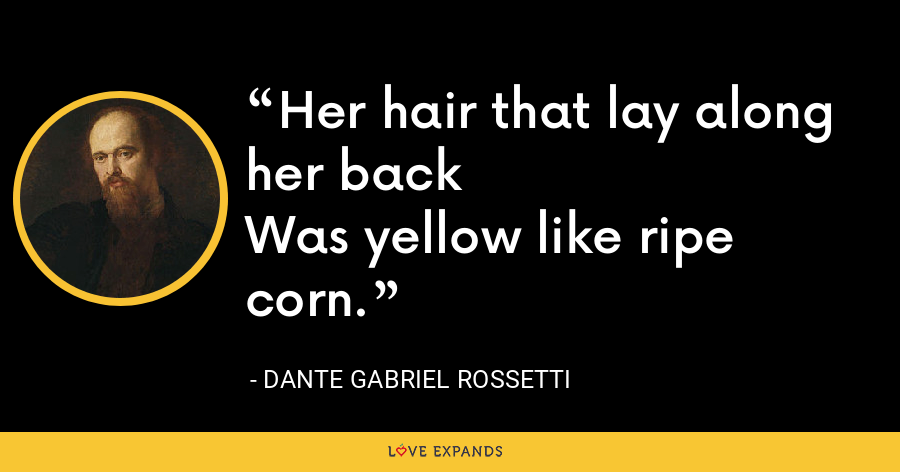 Her hair that lay along her backWas yellow like ripe corn. - Dante Gabriel Rossetti