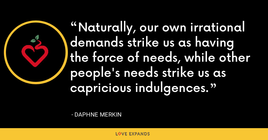 Naturally, our own irrational demands strike us as having the force of needs, while other people's needs strike us as capricious indulgences. - Daphne Merkin