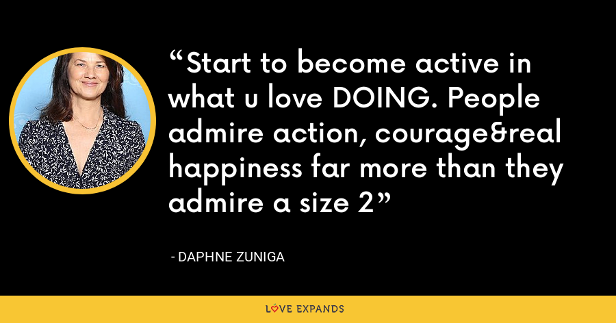 Start to become active in what u love DOING. People admire action, courage&real happiness far more than they admire a size 2 - Daphne Zuniga