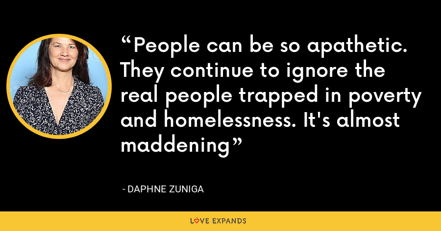 People can be so apathetic. They continue to ignore the real people trapped in poverty and homelessness. It's almost maddening - Daphne Zuniga