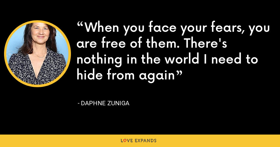 When you face your fears, you are free of them. There's nothing in the world I need to hide from again - Daphne Zuniga