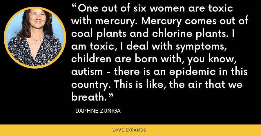 One out of six women are toxic with mercury. Mercury comes out of coal plants and chlorine plants. I am toxic, I deal with symptoms, children are born with, you know, autism - there is an epidemic in this country. This is like, the air that we breath. - Daphne Zuniga