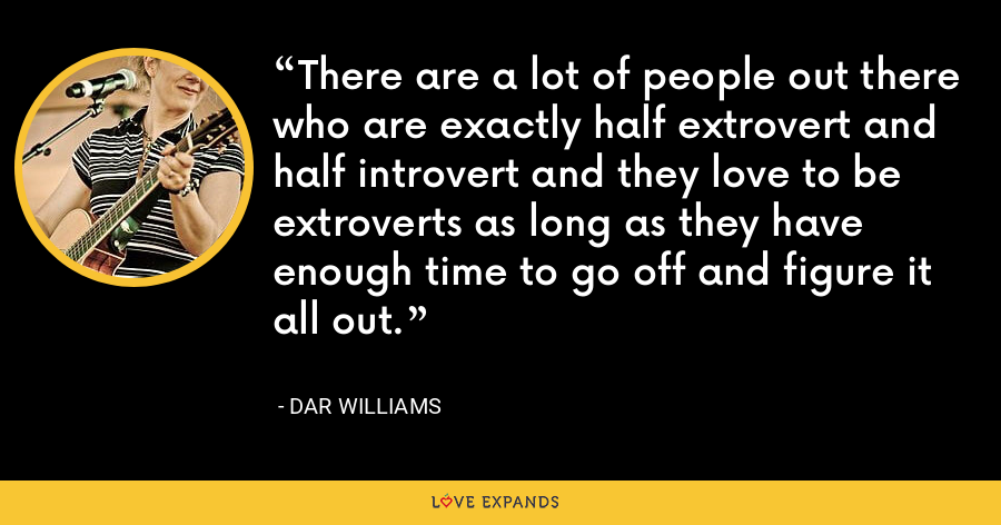 There are a lot of people out there who are exactly half extrovert and half introvert and they love to be extroverts as long as they have enough time to go off and figure it all out. - Dar Williams