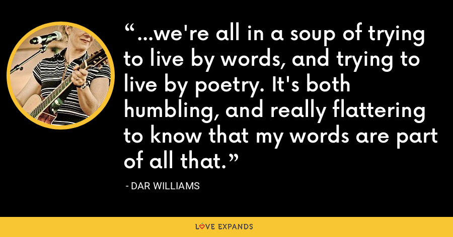 ...we're all in a soup of trying to live by words, and trying to live by poetry. It's both humbling, and really flattering to know that my words are part of all that. - Dar Williams