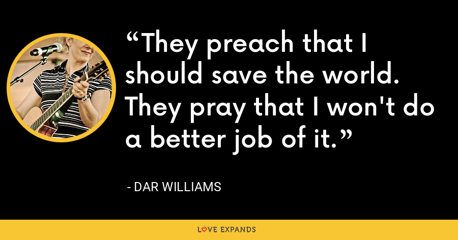 They preach that I should save the world. They pray that I won't do a better job of it. - Dar Williams