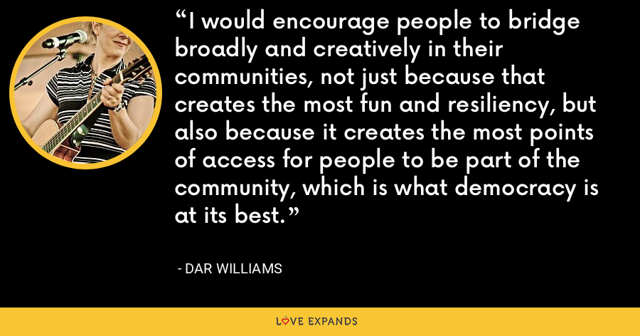 I would encourage people to bridge broadly and creatively in their communities, not just because that creates the most fun and resiliency, but also because it creates the most points of access for people to be part of the community, which is what democracy is at its best. - Dar Williams