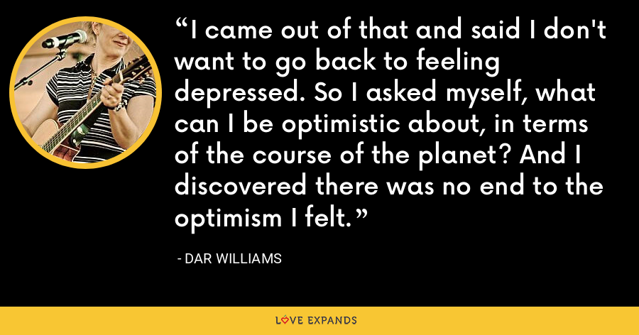 I came out of that and said I don't want to go back to feeling depressed. So I asked myself, what can I be optimistic about, in terms of the course of the planet? And I discovered there was no end to the optimism I felt. - Dar Williams
