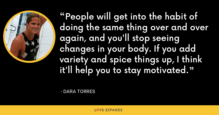 People will get into the habit of doing the same thing over and over again, and you'll stop seeing changes in your body. If you add variety and spice things up, I think it'll help you to stay motivated. - Dara Torres