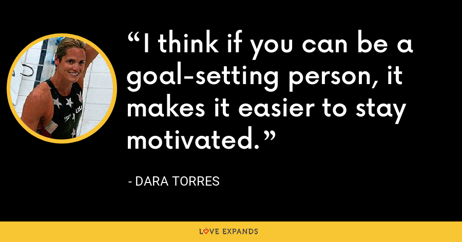 I think if you can be a goal-setting person, it makes it easier to stay motivated. - Dara Torres