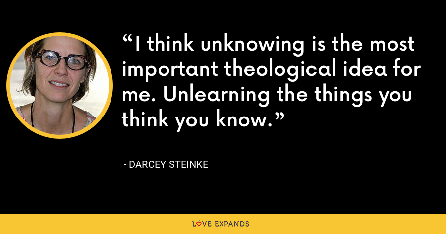 I think unknowing is the most important theological idea for me. Unlearning the things you think you know. - Darcey Steinke