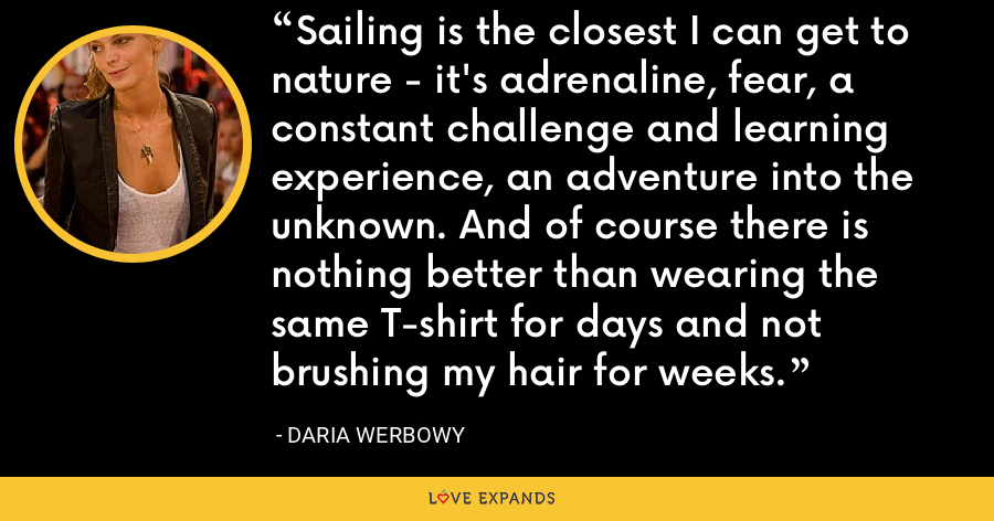 Sailing is the closest I can get to nature - it's adrenaline, fear, a constant challenge and learning experience, an adventure into the unknown. And of course there is nothing better than wearing the same T-shirt for days and not brushing my hair for weeks. - Daria Werbowy