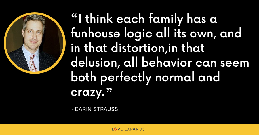 I think each family has a funhouse logic all its own, and in that distortion,in that delusion, all behavior can seem both perfectly normal and crazy. - Darin Strauss