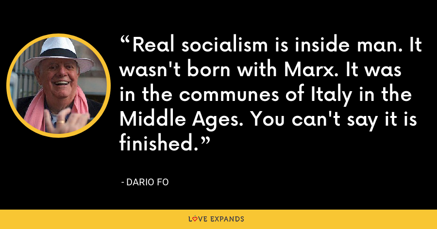 Real socialism is inside man. It wasn't born with Marx. It was in the communes of Italy in the Middle Ages. You can't say it is finished. - Dario Fo