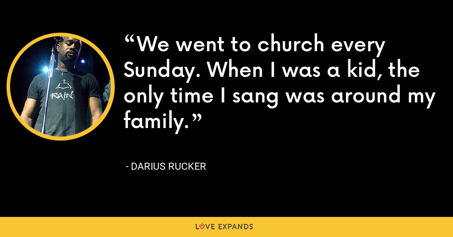 We went to church every Sunday. When I was a kid, the only time I sang was around my family. - Darius Rucker