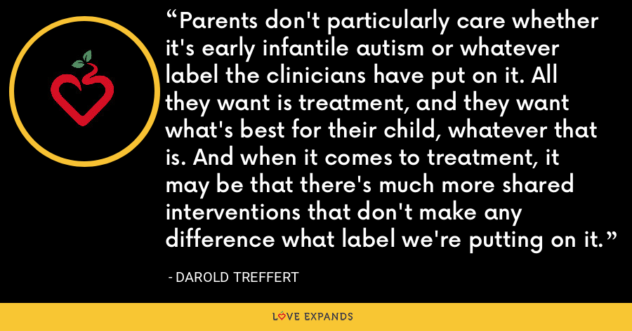 Parents don't particularly care whether it's early infantile autism or whatever label the clinicians have put on it. All they want is treatment, and they want what's best for their child, whatever that is. And when it comes to treatment, it may be that there's much more shared interventions that don't make any difference what label we're putting on it. - Darold Treffert