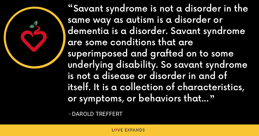 Savant syndrome is not a disorder in the same way as autism is a disorder or dementia is a disorder. Savant syndrome are some conditions that are superimposed and grafted on to some underlying disability. So savant syndrome is not a disease or disorder in and of itself. It is a collection of characteristics, or symptoms, or behaviors that have grafted on to the underlying disability. - Darold Treffert